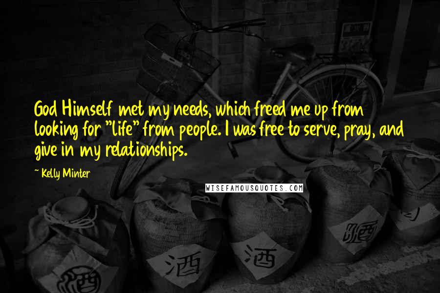 """Kelly Minter quotes: God Himself met my needs, which freed me up from looking for """"life"""" from people. I was free to serve, pray, and give in my relationships."""