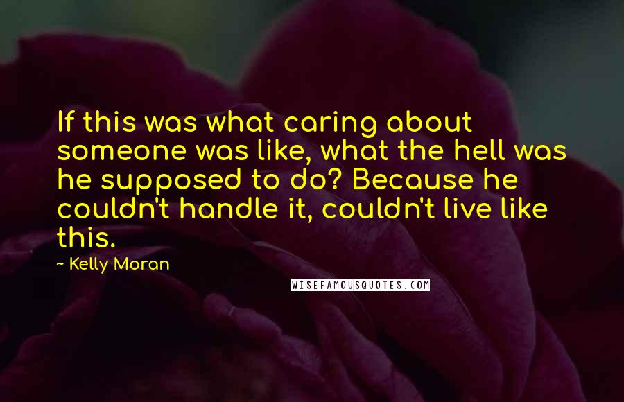 Kelly Moran quotes: If this was what caring about someone was like, what the hell was he supposed to do? Because he couldn't handle it, couldn't live like this.