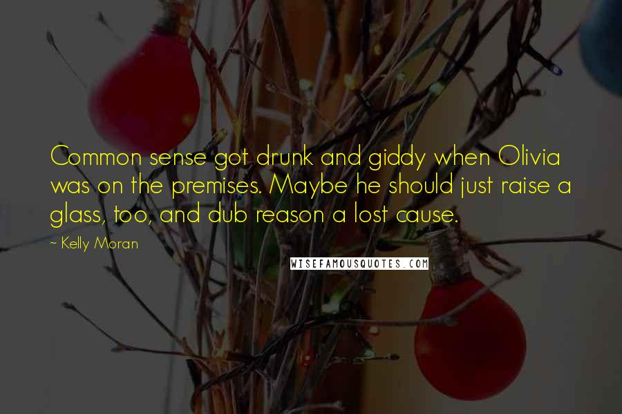 Kelly Moran quotes: Common sense got drunk and giddy when Olivia was on the premises. Maybe he should just raise a glass, too, and dub reason a lost cause.