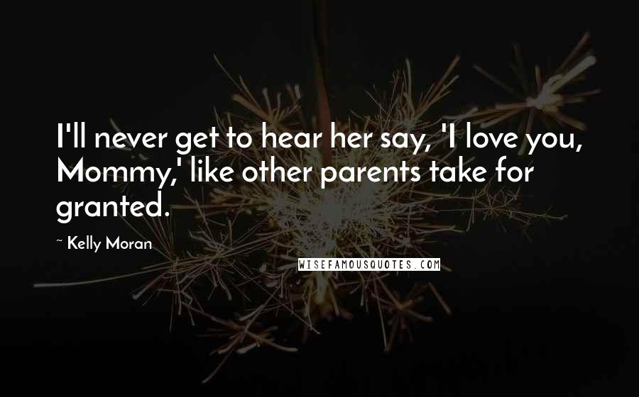 Kelly Moran quotes: I'll never get to hear her say, 'I love you, Mommy,' like other parents take for granted.