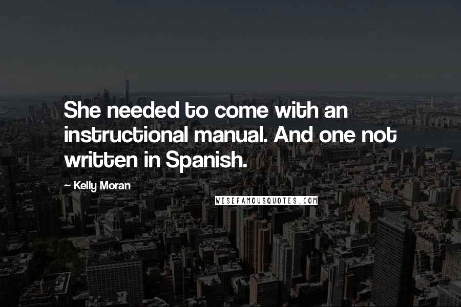 Kelly Moran quotes: She needed to come with an instructional manual. And one not written in Spanish.