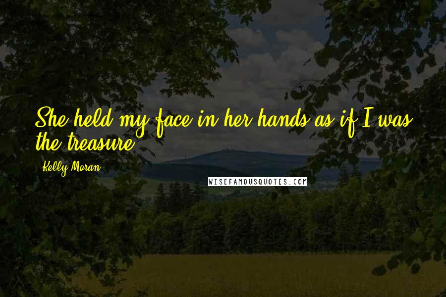 Kelly Moran quotes: She held my face in her hands as if I was the treasure.