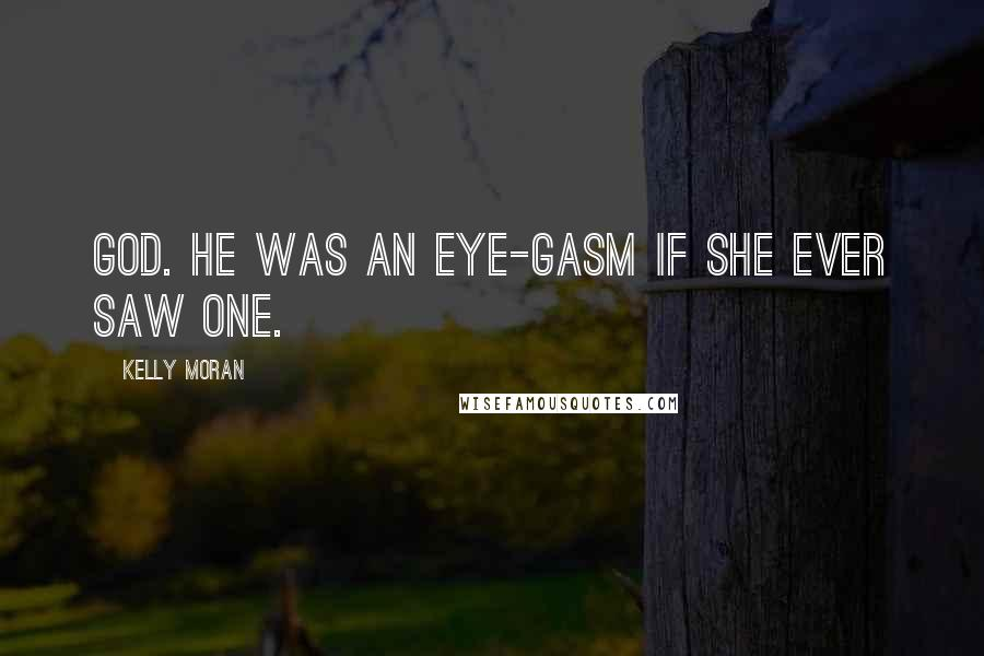 Kelly Moran quotes: God. He was an eye-gasm if she ever saw one.
