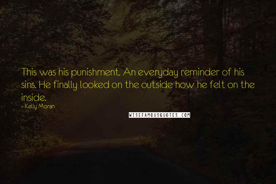 Kelly Moran quotes: This was his punishment. An everyday reminder of his sins. He finally looked on the outside how he felt on the inside.