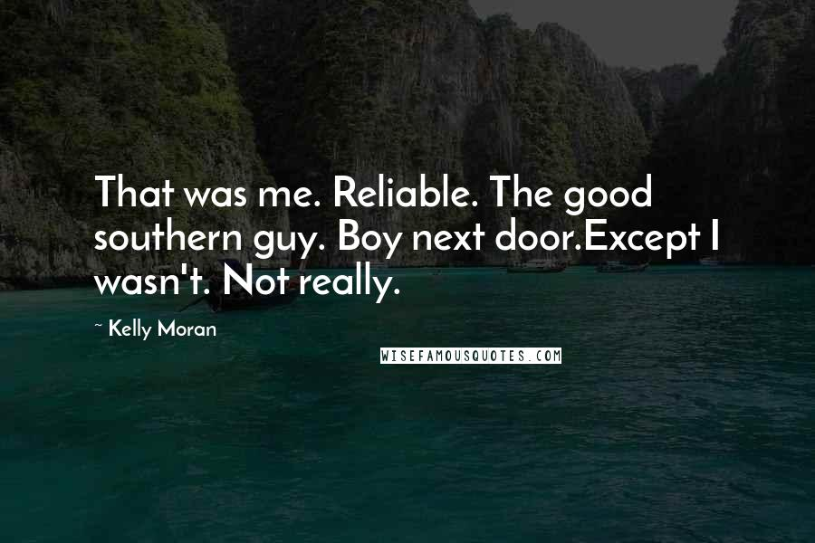 Kelly Moran quotes: That was me. Reliable. The good southern guy. Boy next door.Except I wasn't. Not really.