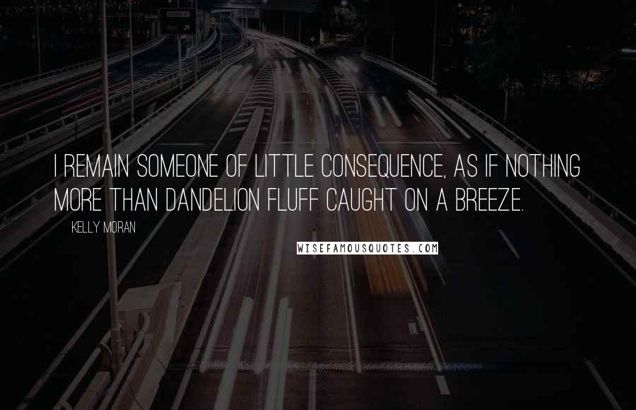 Kelly Moran quotes: I remain someone of little consequence, as if nothing more than dandelion fluff caught on a breeze.
