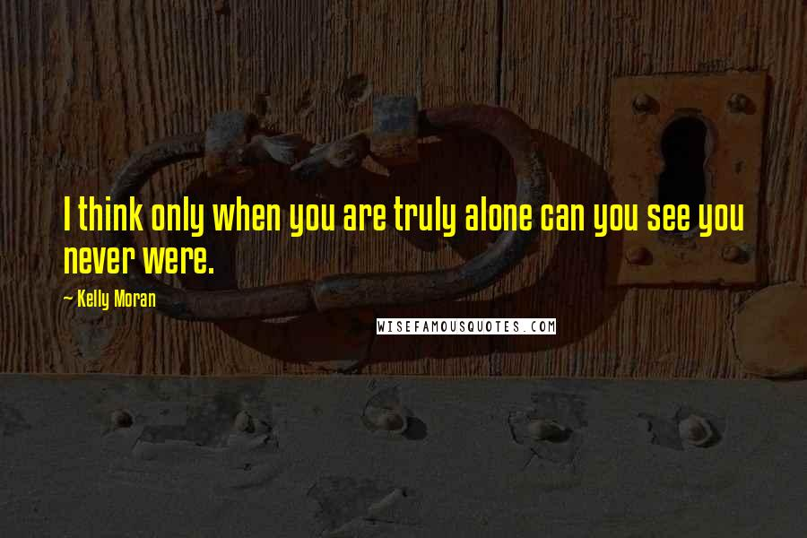 Kelly Moran quotes: I think only when you are truly alone can you see you never were.