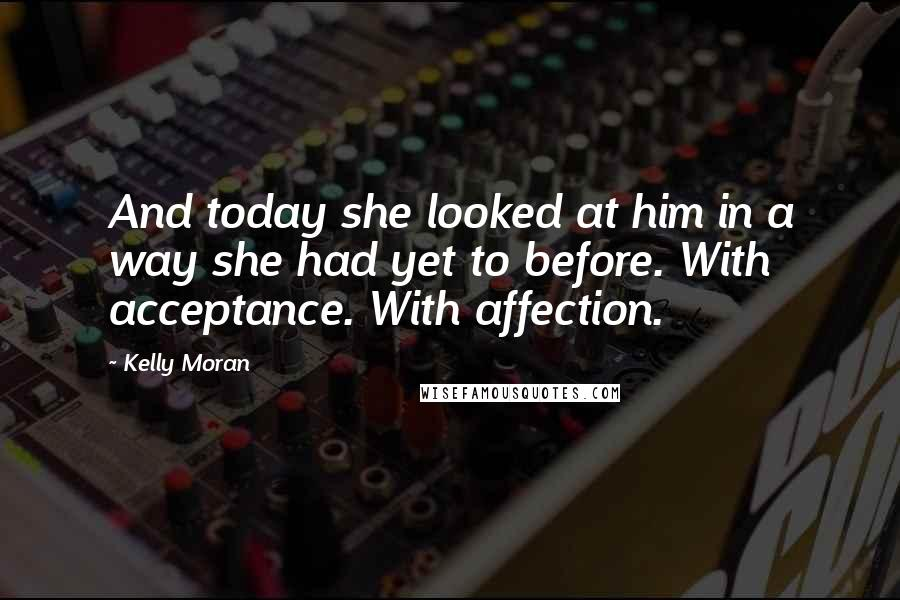 Kelly Moran quotes: And today she looked at him in a way she had yet to before. With acceptance. With affection.