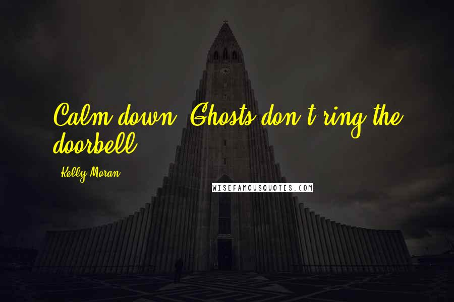 Kelly Moran quotes: Calm down. Ghosts don't ring the doorbell.