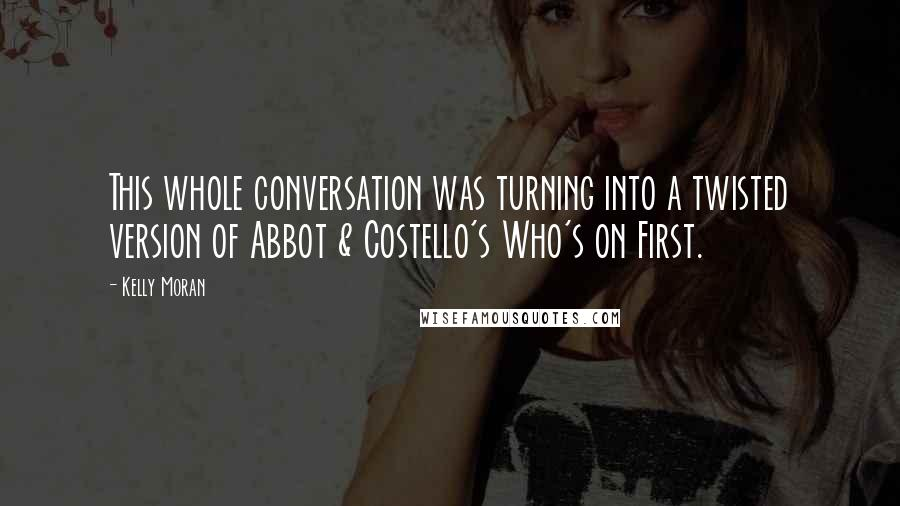 Kelly Moran quotes: This whole conversation was turning into a twisted version of Abbot & Costello's Who's on First.