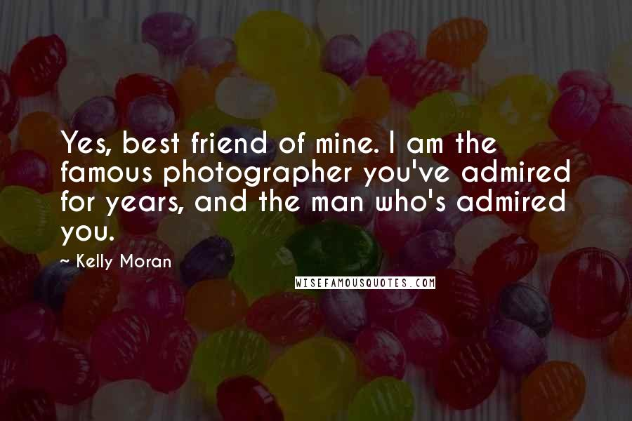 Kelly Moran quotes: Yes, best friend of mine. I am the famous photographer you've admired for years, and the man who's admired you.