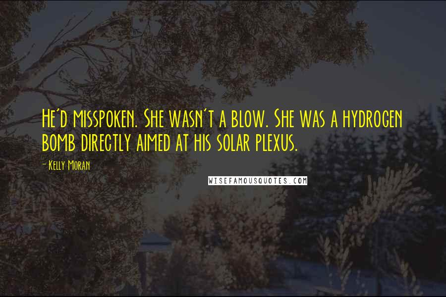 Kelly Moran quotes: He'd misspoken. She wasn't a blow. She was a hydrogen bomb directly aimed at his solar plexus.