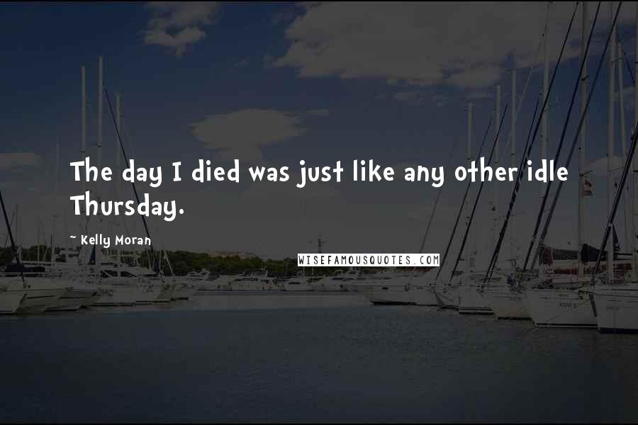 Kelly Moran quotes: The day I died was just like any other idle Thursday.