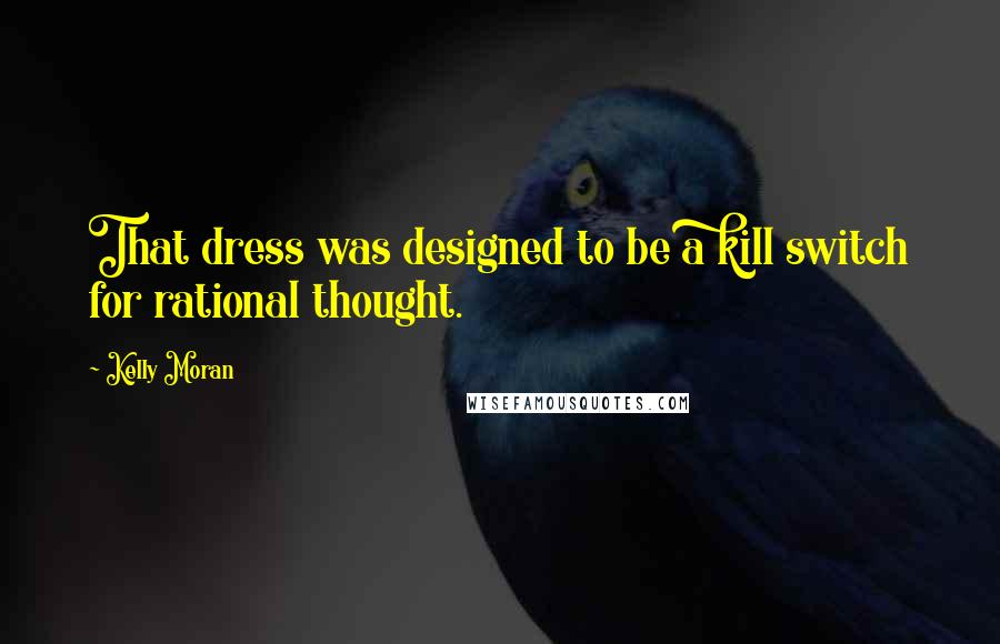 Kelly Moran quotes: That dress was designed to be a kill switch for rational thought.