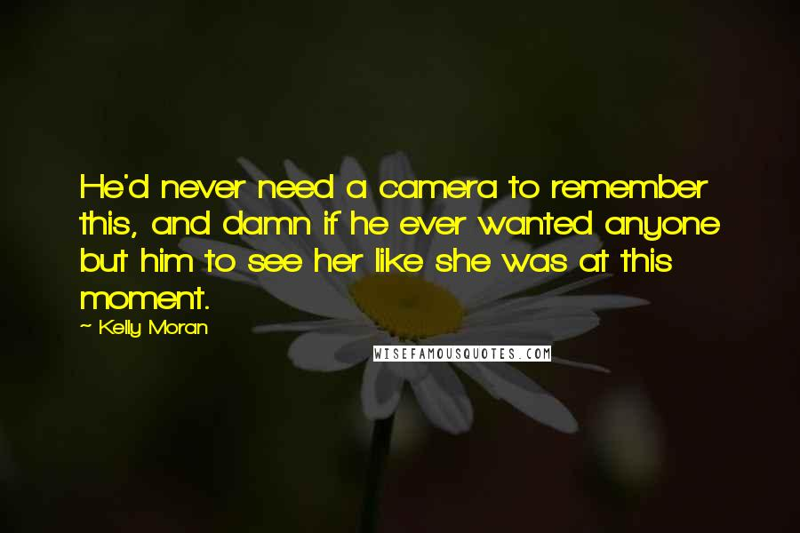 Kelly Moran quotes: He'd never need a camera to remember this, and damn if he ever wanted anyone but him to see her like she was at this moment.
