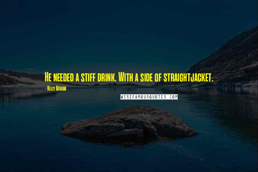 Kelly Moran quotes: He needed a stiff drink. With a side of straightjacket.