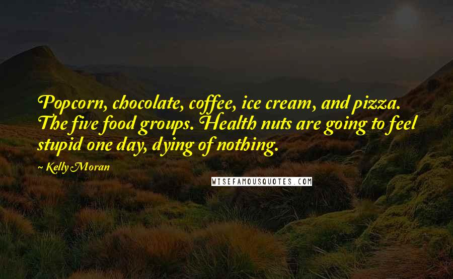 Kelly Moran quotes: Popcorn, chocolate, coffee, ice cream, and pizza. The five food groups. Health nuts are going to feel stupid one day, dying of nothing.