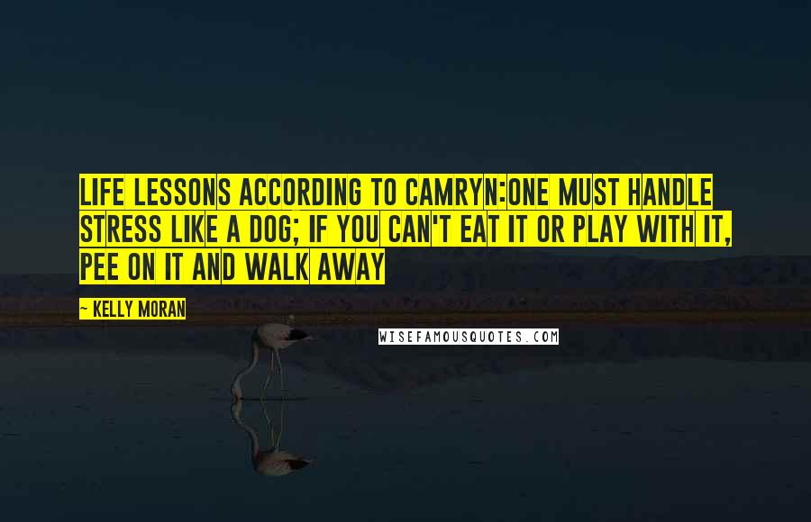 Kelly Moran quotes: Life Lessons According to Camryn:One must handle stress like a dog; if you can't eat it or play with it, pee on it and walk away
