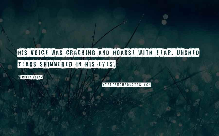 Kelly Moran quotes: His voice was cracking and hoarse with fear. Unshed tears shimmered in his eyes.