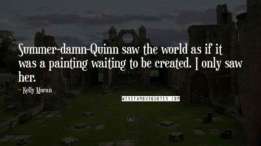 Kelly Moran quotes: Summer-damn-Quinn saw the world as if it was a painting waiting to be created. I only saw her.
