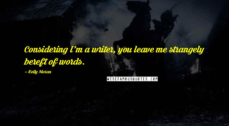 Kelly Moran quotes: Considering I'm a writer, you leave me strangely bereft of words.