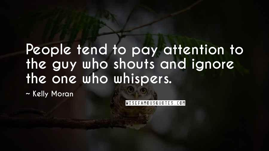 Kelly Moran quotes: People tend to pay attention to the guy who shouts and ignore the one who whispers.