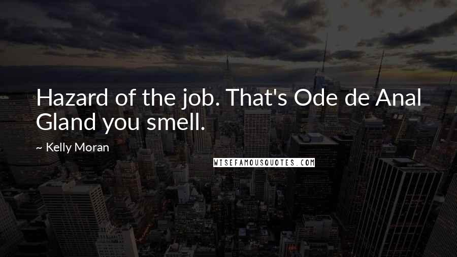 Kelly Moran quotes: Hazard of the job. That's Ode de Anal Gland you smell.