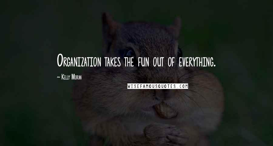 Kelly Moran quotes: Organization takes the fun out of everything.