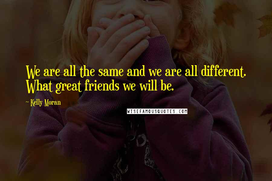 Kelly Moran quotes: We are all the same and we are all different. What great friends we will be.