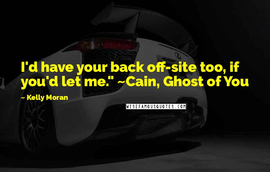 """Kelly Moran quotes: I'd have your back off-site too, if you'd let me."""" ~Cain, Ghost of You"""