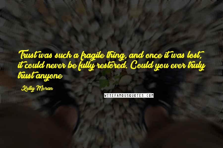 Kelly Moran quotes: Trust was such a fragile thing, and once it was lost, it could never be fully restored. Could you ever truly trust anyone?
