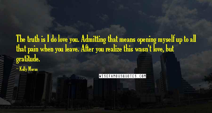 Kelly Moran quotes: The truth is I do love you. Admitting that means opening myself up to all that pain when you leave. After you realize this wasn't love, but gratitude.