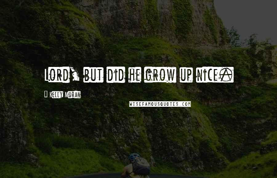 Kelly Moran quotes: Lord, but did he grow up nice.