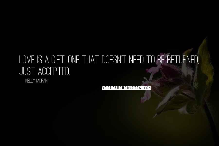 Kelly Moran quotes: Love is a gift. One that doesn't need to be returned, just accepted.