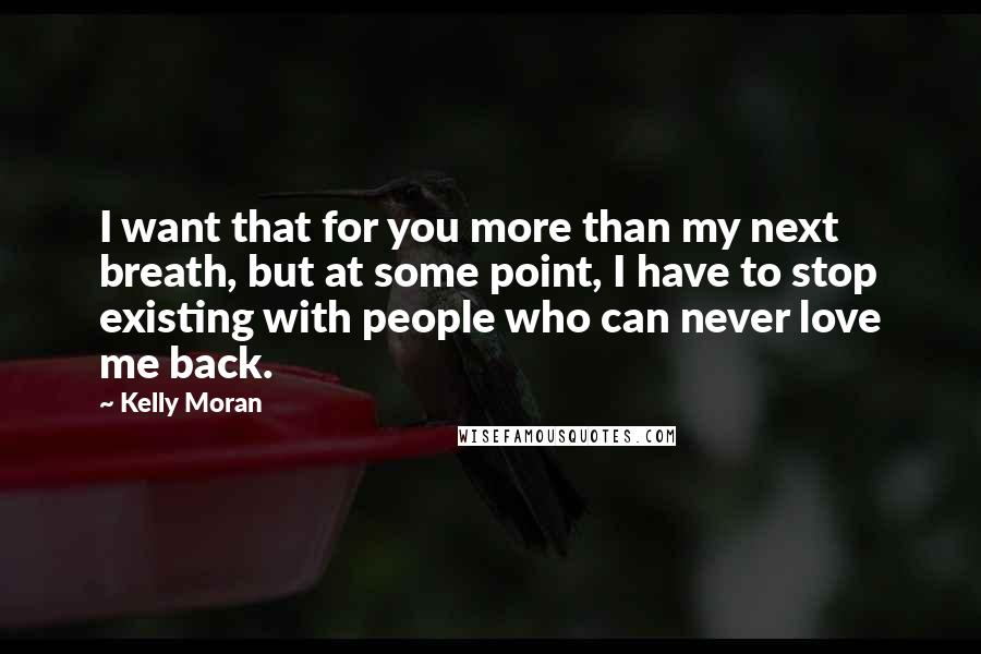 Kelly Moran quotes: I want that for you more than my next breath, but at some point, I have to stop existing with people who can never love me back.