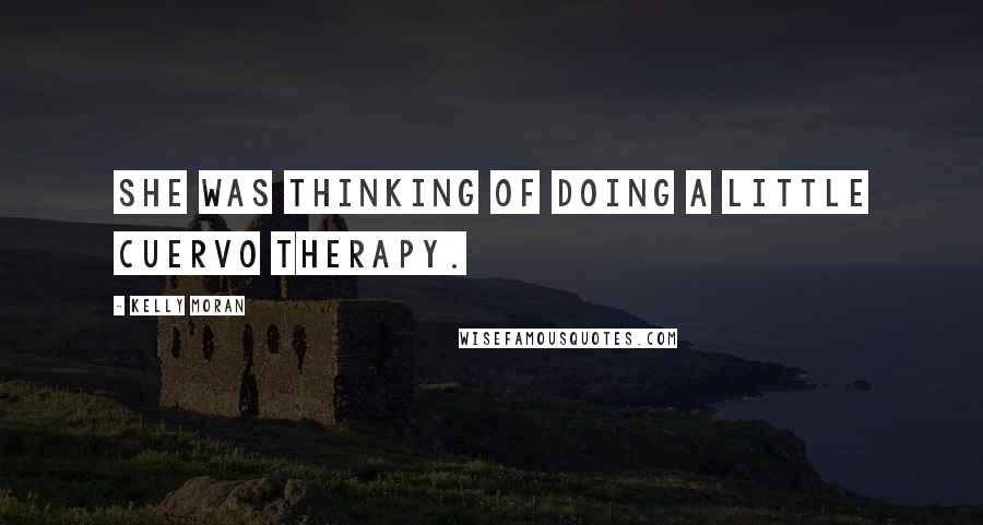 Kelly Moran quotes: She was thinking of doing a little Cuervo therapy.