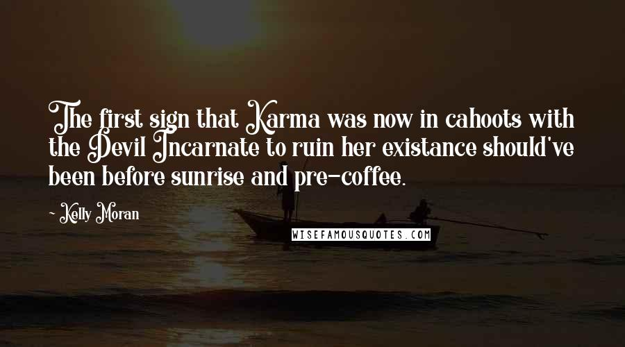 Kelly Moran quotes: The first sign that Karma was now in cahoots with the Devil Incarnate to ruin her existance should've been before sunrise and pre-coffee.