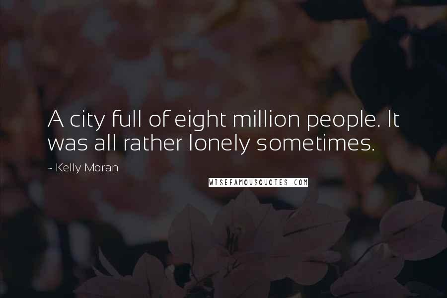 Kelly Moran quotes: A city full of eight million people. It was all rather lonely sometimes.