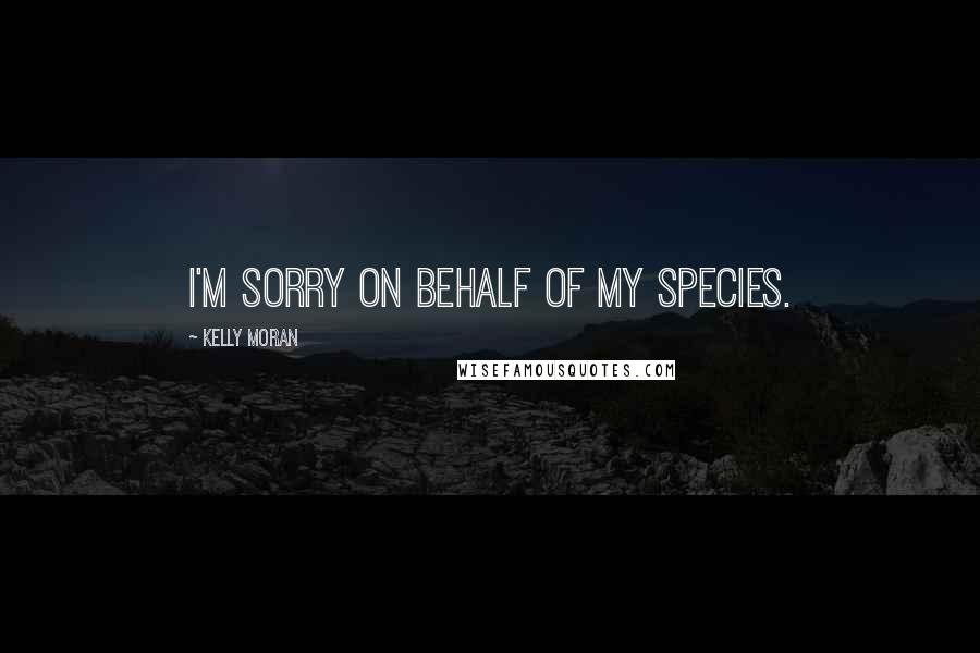 Kelly Moran quotes: I'm sorry on behalf of my species.