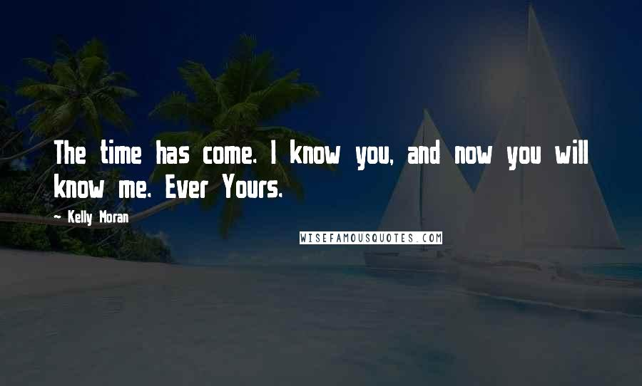 Kelly Moran quotes: The time has come. I know you, and now you will know me. Ever Yours.