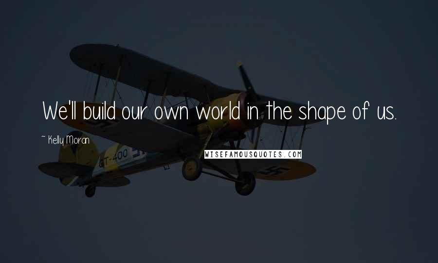 Kelly Moran quotes: We'll build our own world in the shape of us.