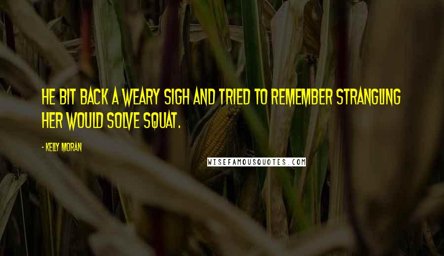 Kelly Moran quotes: He bit back a weary sigh and tried to remember strangling her would solve squat.