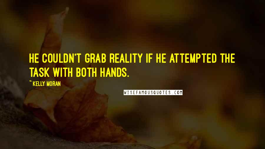 Kelly Moran quotes: He couldn't grab reality if he attempted the task with both hands.