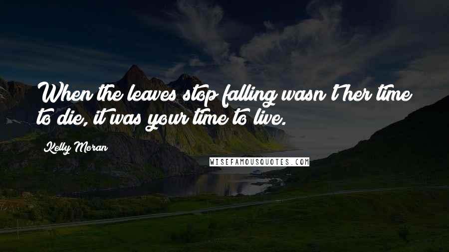 Kelly Moran quotes: When the leaves stop falling wasn't her time to die, it was your time to live.