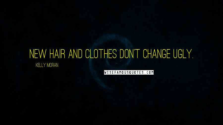 Kelly Moran quotes: New hair and clothes don't change ugly.