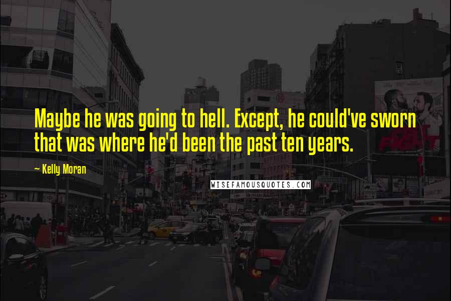 Kelly Moran quotes: Maybe he was going to hell. Except, he could've sworn that was where he'd been the past ten years.