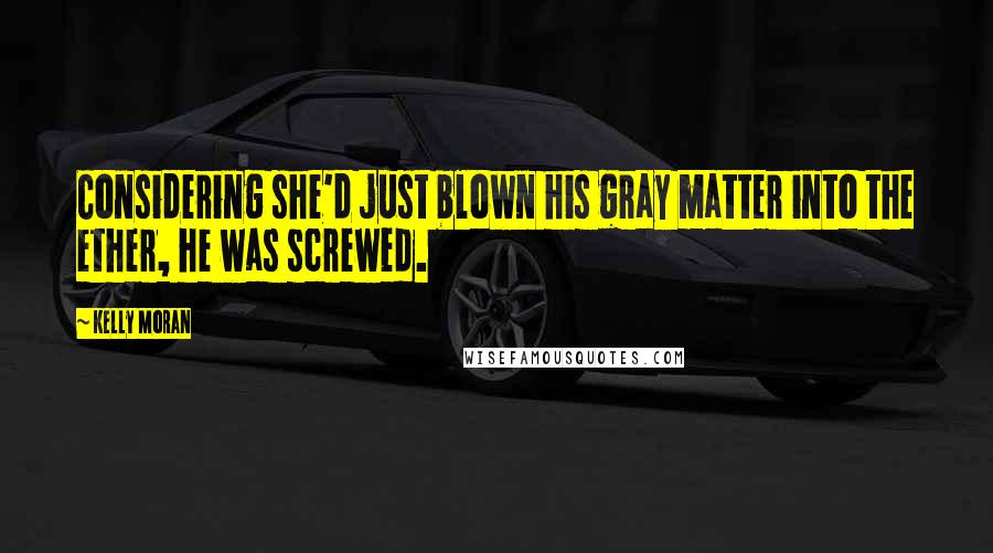 Kelly Moran quotes: Considering she'd just blown his gray matter into the ether, he was screwed.