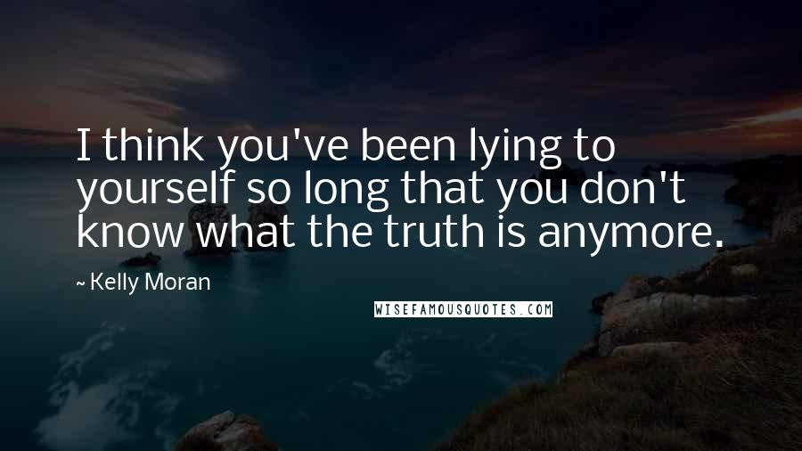 Kelly Moran quotes: I think you've been lying to yourself so long that you don't know what the truth is anymore.