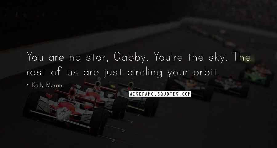Kelly Moran quotes: You are no star, Gabby. You're the sky. The rest of us are just circling your orbit.