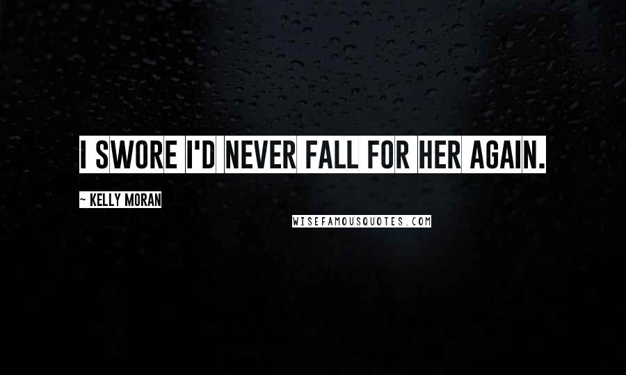 Kelly Moran quotes: I swore I'd never fall for her again.